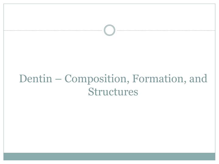 Dentin composition formation and structures