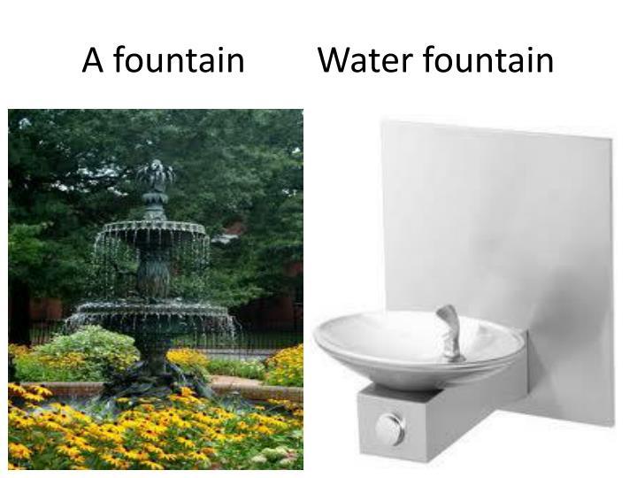 A fountain        Water fountain