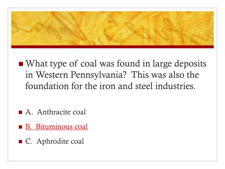 What type of coal was found in large deposits in Western Pennsylvania?  This was also the foundation for the iron and steel industries.
