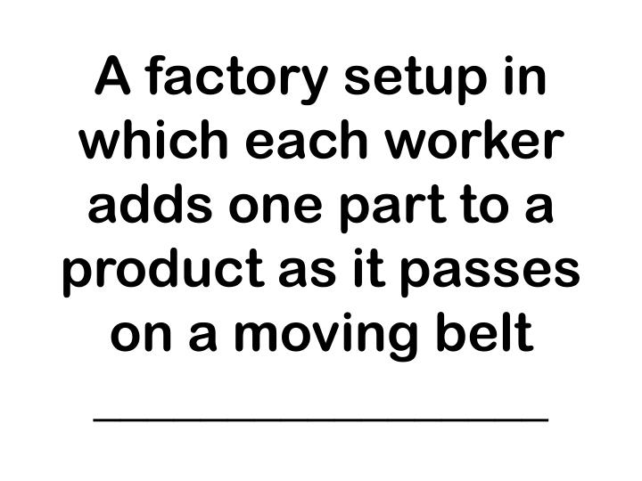 A factory setup in which each worker adds one part to a product as it passes on a moving belt