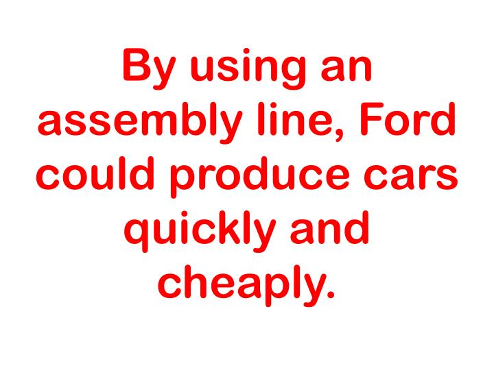 By using an assembly line, Ford could produce cars quickly and cheaply