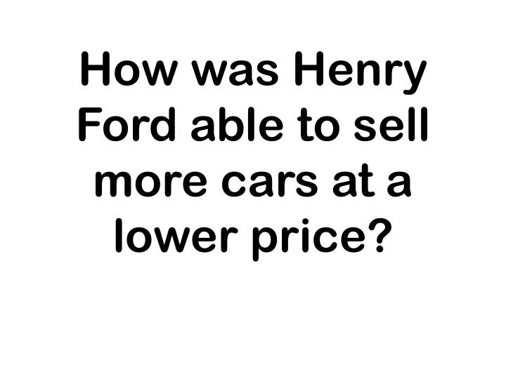 How was Henry Ford able to sell more cars at a lower price?