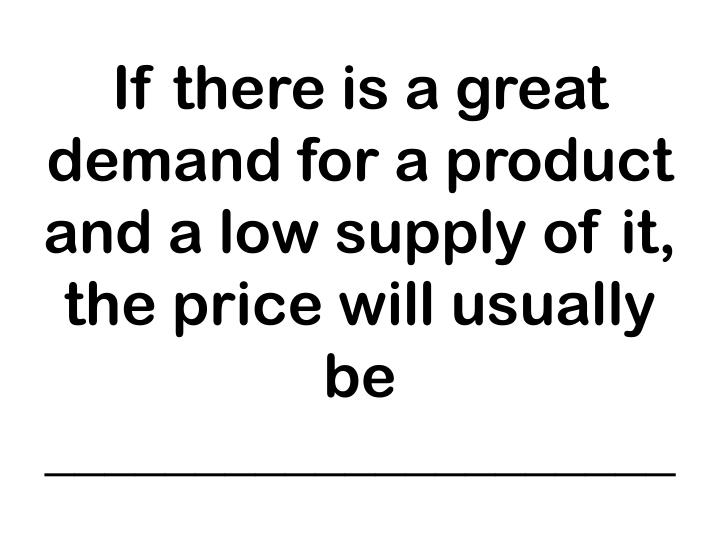 If there is a great demand for a product and a low supply of it, the price will usually be _____________________