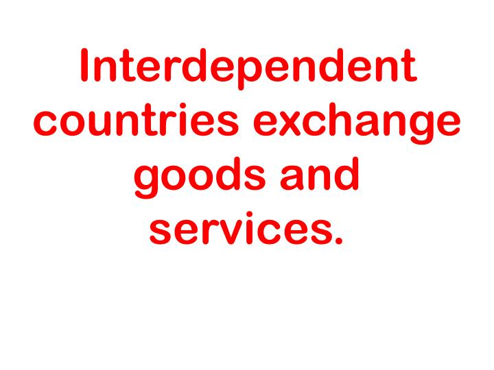 Interdependent countries exchange goods and services.
