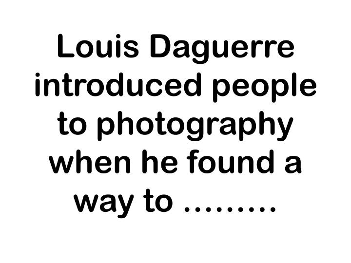 Louis Daguerre introduced people to photography when he found a way to ………