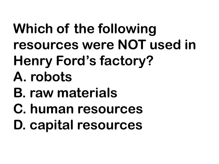 Which of the following resources were NOT used in Henry Ford's factory?