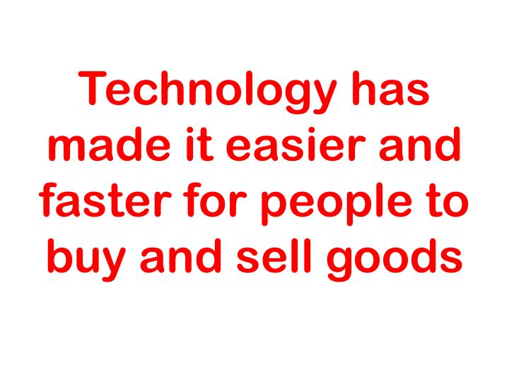Technology has made it easier and faster for people to buy and sell goods