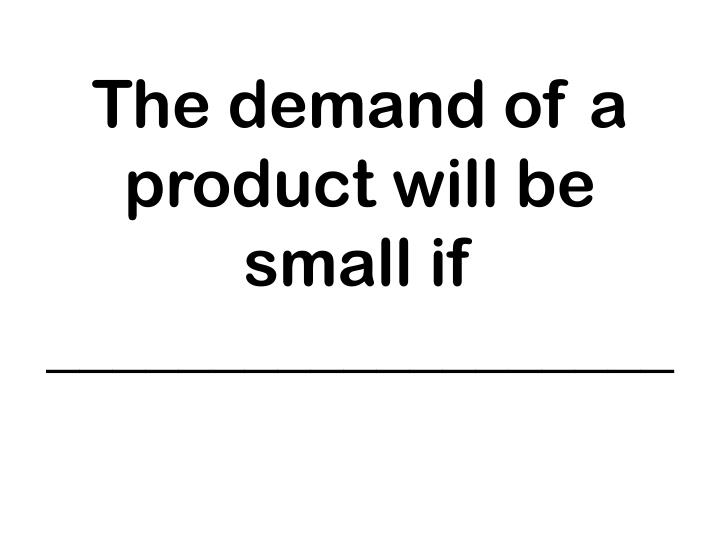 The demand of a product will be small if