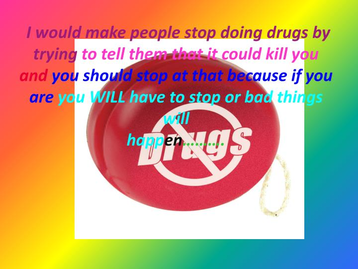 I would make people stop doing drugs by trying