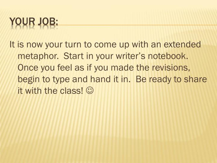It is now your turn to come up with an extended metaphor.  Start in your writer's notebook.  Once you feel as if you made the revisions, begin to type and hand it in.  Be ready to share it with the class!
