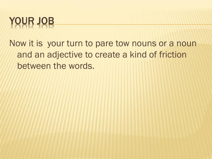 Now it is  your turn to pare tow nouns or a noun and an adjective to create a kind