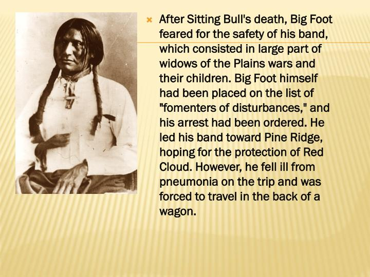 """After Sitting Bull's death, Big Foot feared for the safety of his band, which consisted in large part of widows of the Plains wars and their children. Big Foot himself had been placed on the list of """"fomenters of disturbances,"""" and his arrest had been ordered. He led his band toward Pine Ridge, hoping for the protection of Red Cloud. However, he fell ill from pneumonia on the trip and was forced to travel in the back of a wagon."""