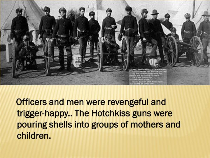 Officers and men were revengeful and trigger-happy.. The Hotchkiss guns were pouring shells into groups of mothers and children.
