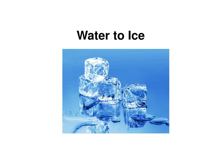 Water to Ice
