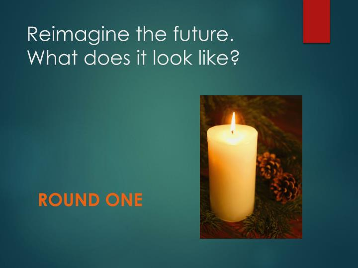 Reimagine the future. What does it look like?