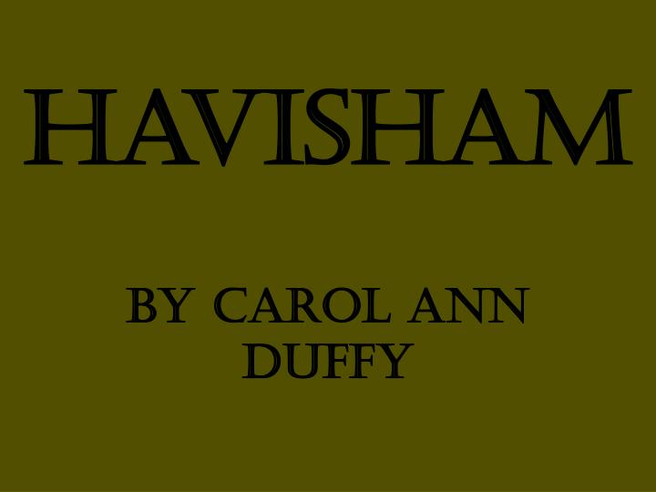 havisham poem carol ann duffy By carol ann duffy content havisham is an exploration of love turned to hatred through the bitterness of rejection and was inspired by miss havisham, a character in charles dickens' novel, great expectations.