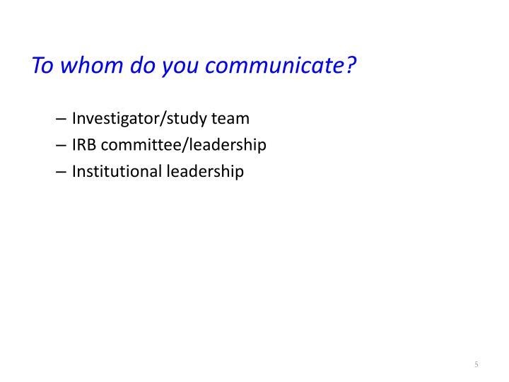 To whom do you communicate?