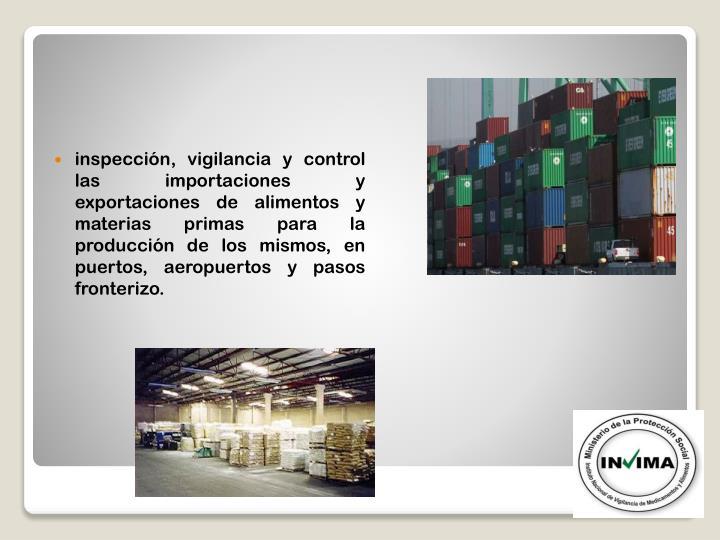 inspección, vigilancia y control las importaciones y exportaciones de alimentos y materias primas para la producción de los mismos, en puertos, aeropuertos y pasos fronterizo.
