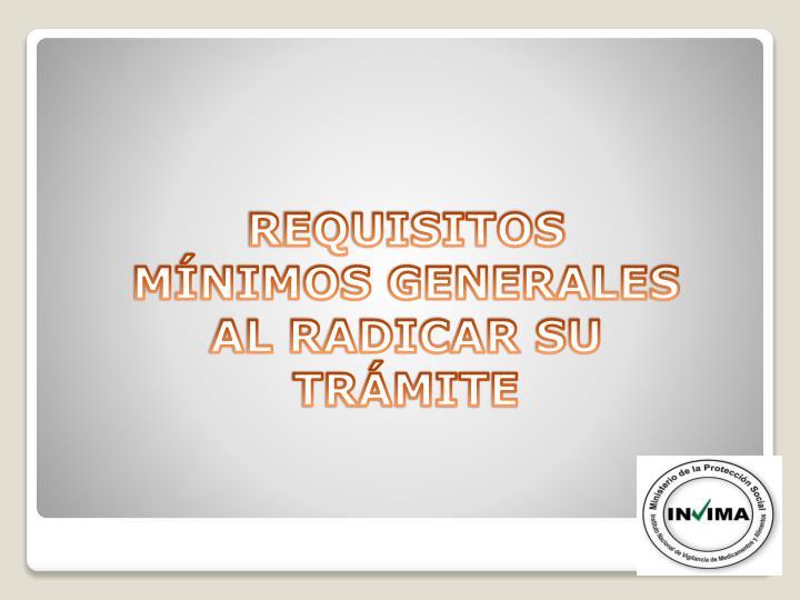 REQUISITOS MÍNIMOS GENERALES AL RADICAR SU TRÁMITE