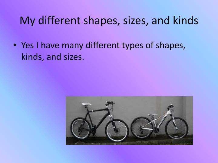 My different shapes, sizes, and kinds