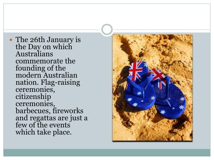 The 26th January is the Day on which Australians commemorate the founding of the modern Australian nation. Flag-raising ceremonies, citizenship ceremonies, barbecues, fireworks and regattas are just a few of the events which take place.