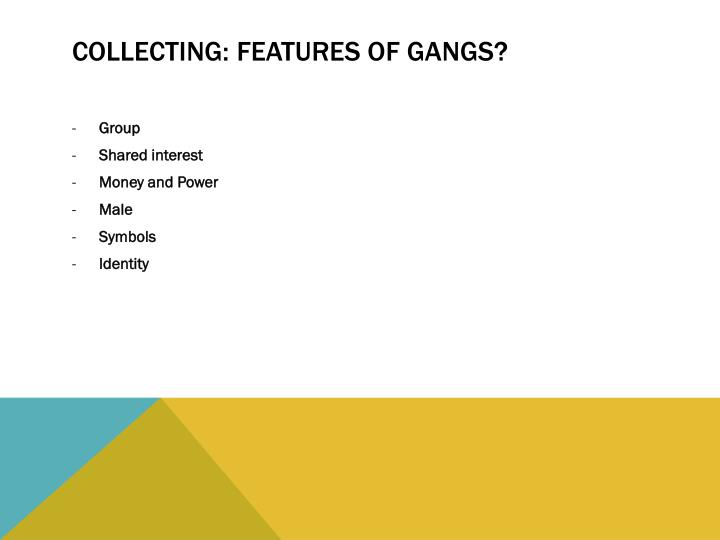 Collecting: Features of Gangs?