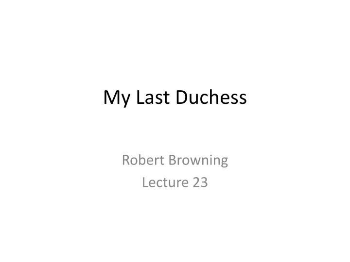 an analysis of my last dutchess Analysis of my last duchess by robert browning essay - a dramatic monologue is a poem in which a single speaker who is not the poet recites the entire poem at a critical moment the speaker has a listener within the poem, but the reader of the poem is also one of the speakers listeners.