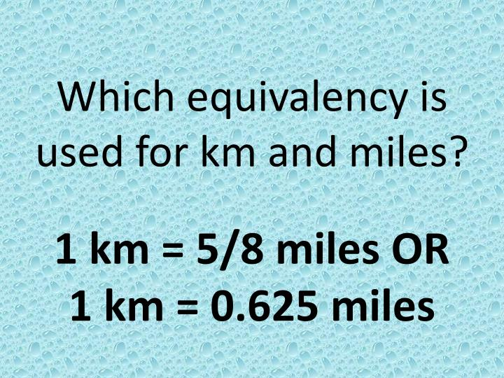 Which equivalency is used for km and miles?