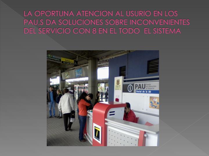 LA OPORTUNA ATENCION AL USURIO EN LOS PAU,S DA SOLUCIONES SOBRE INCONVENIENTES DEL SERVICIO CON 8 EN EL TODO  EL SISTEMA
