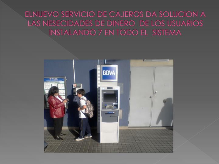 ELNUEVO SERVICIO DE CAJEROS DA SOLUCION A LAS NESECIDADES DE DINERO  DE LOS USUARIOS INSTALANDO 7 EN TODO EL  SISTEMA