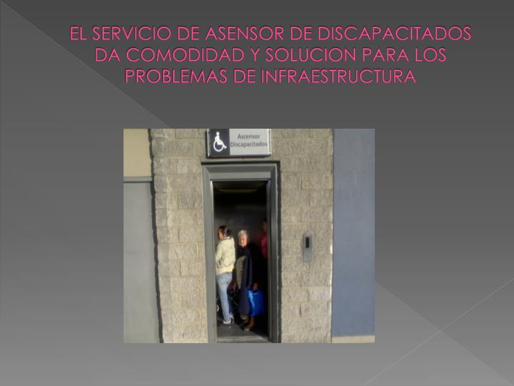 EL SERVICIO DE ASENSOR DE DISCAPACITADOS DA COMODIDAD Y SOLUCION PARA LOS PROBLEMAS DE INFRAESTRUCTURA