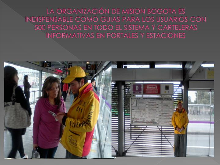 LA ORGANIZACIÓN DE MISION BOGOTA ES INDISPENSABLE COMO GUIAS PARA LOS USUARIOS CON 500 PERSONAS EN TODO EL SISTEMA Y CARTELERAS INFORMATIVAS EN PORTALES Y ESTACIONES