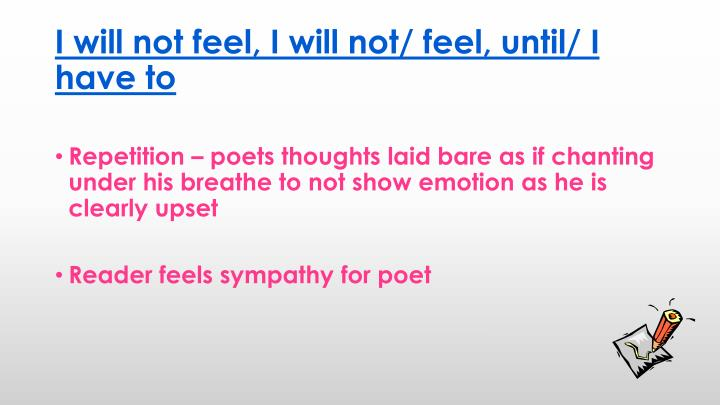I will not feel, I will not/ feel, until/ I have to