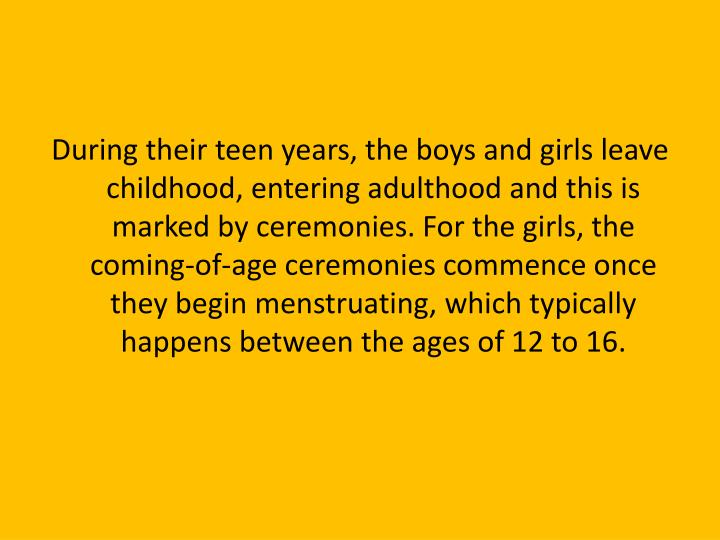 During their teen years, the boys and girls leave childhood, entering adulthood and this is marked by ceremonies. For the girls, the coming-of-age ceremonies commence once they begin menstruating, which typically happens between the ages of 12 to 16.
