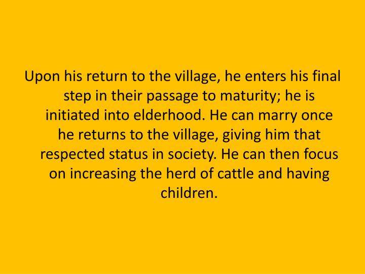 Upon his return to the village, he enters his final step in their passage to maturity; he is initiated into elderhood. He can marry once he returns to the village, giving him that respected status in society. He can then focus on increasing the herd of cattle and having children.
