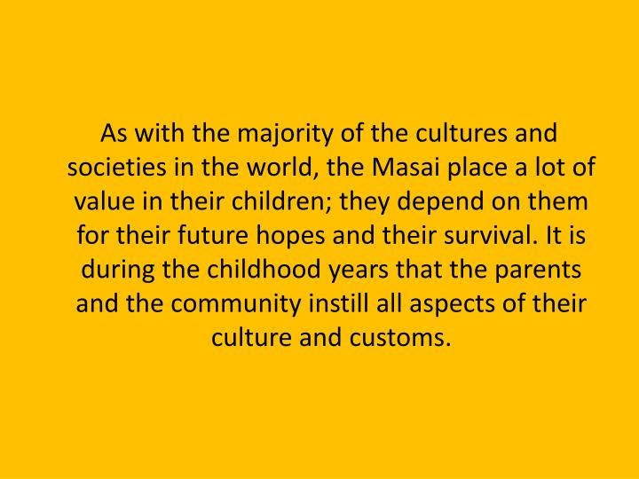 As with the majority of the cultures and societies in the world, the Masai place a lot of value i...
