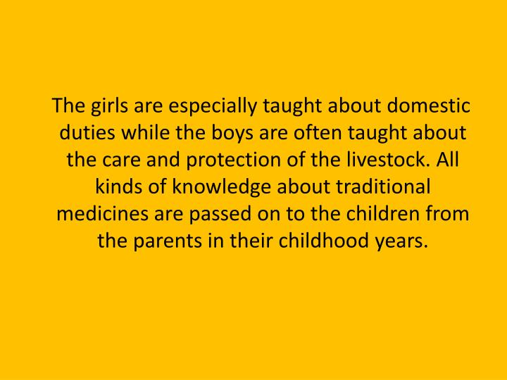 The girls are especially taught about domestic duties while the boys are often taught about the care and protection of the livestock. All kinds of knowledge about traditional medicines are passed on to the children from the parents in their childhood years.