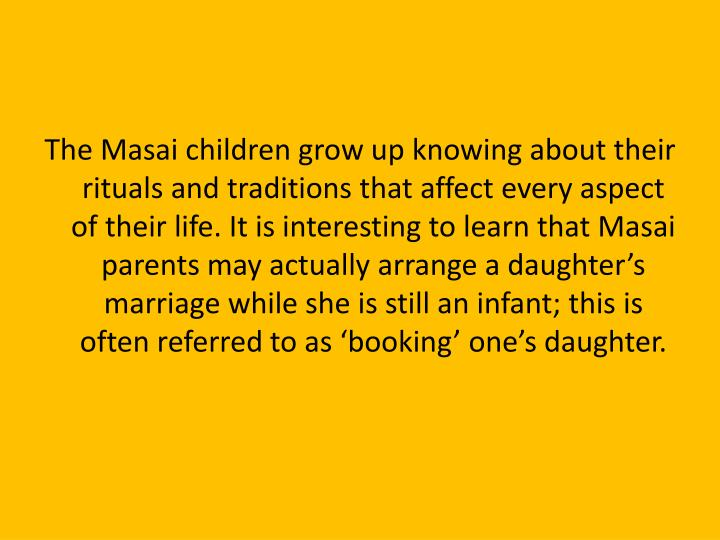 The Masai children grow up knowing about their rituals and traditions that affect every aspect of their life. It is interesting to learn that Masai parents may actually arrange a daughter's marriage while she is still an infant; this is often referred to as 'booking' one's daughter.