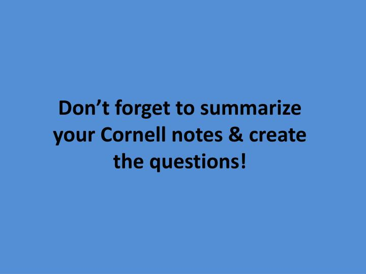 Don't forget to summarize your Cornell notes & create the questions!