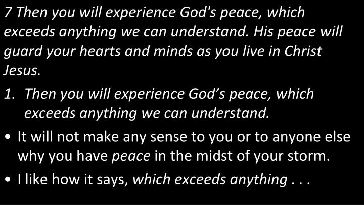 7 Then you will experience God's peace, which exceeds anything we can understand. His peace will guard your hearts and minds as you live in Christ Jesus.