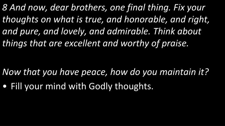 8 And now, dear brothers, one final thing. Fix your thoughts on what is true, and honorable, and right, and pure, and lovely, and admirable. Think about things that are excellent and worthy of praise.