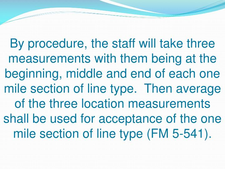 By procedure, the staff will take three measurements with them being at the beginning, middle and end of each one mile section of line type.  Then average of the three location measurements shall be used for acceptance of the one mile section of line type (FM 5-541).