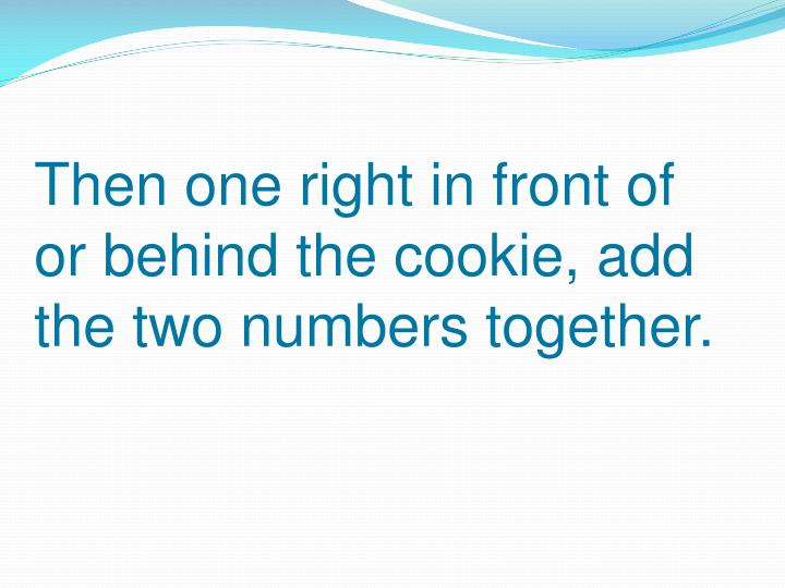 Then one right in front of or behind the cookie, add the two numbers together.