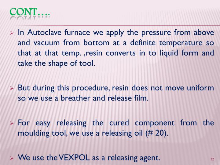 In Autoclave furnace we apply the pressure from above and vacuum from bottom at a definite temperature so that at that temp. ,resin converts in to liquid form and take the shape of tool.
