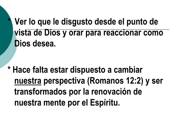 *  Ver lo que le disgusto desde el punto de vista de Dios y orar para reaccionar como Dios desea.