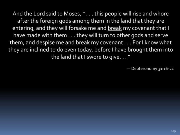 "And the Lord said to Moses, "" . . . this people will rise and whore after the foreign gods among them in the land that they are entering, and they will forsake me and"