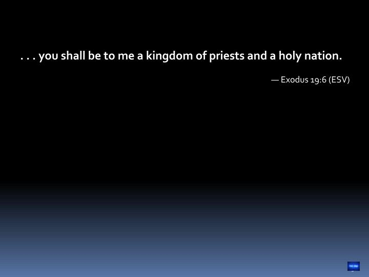 . . . you shall be to me a kingdom of priests and a holy nation.