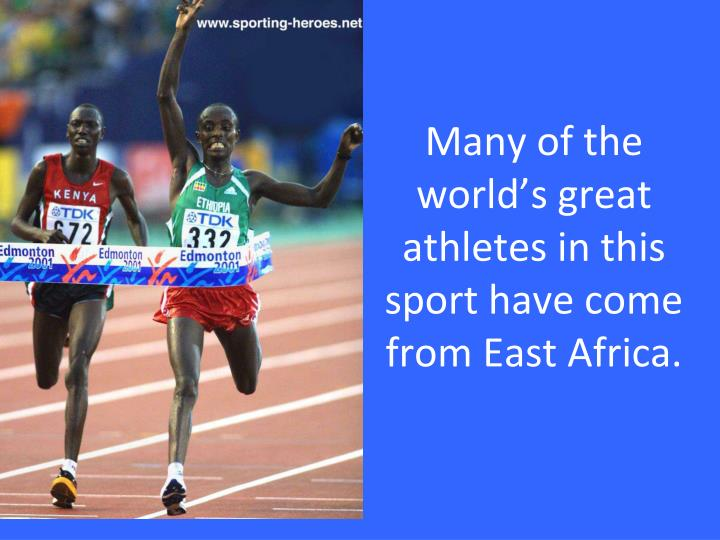 Many of the world's great athletes in this sport have come from East Africa.