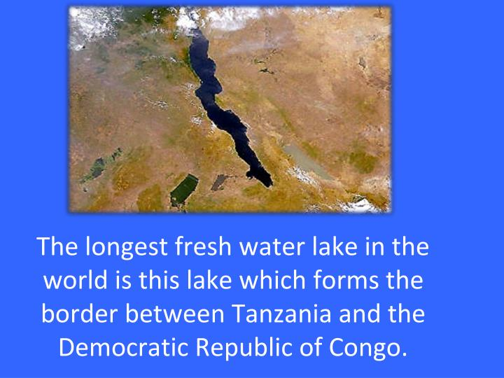 The longest fresh water lake in the world is this lake which forms the border between Tanzania and the Democratic Republic of Congo.