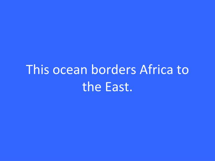 This ocean borders Africa to the East.